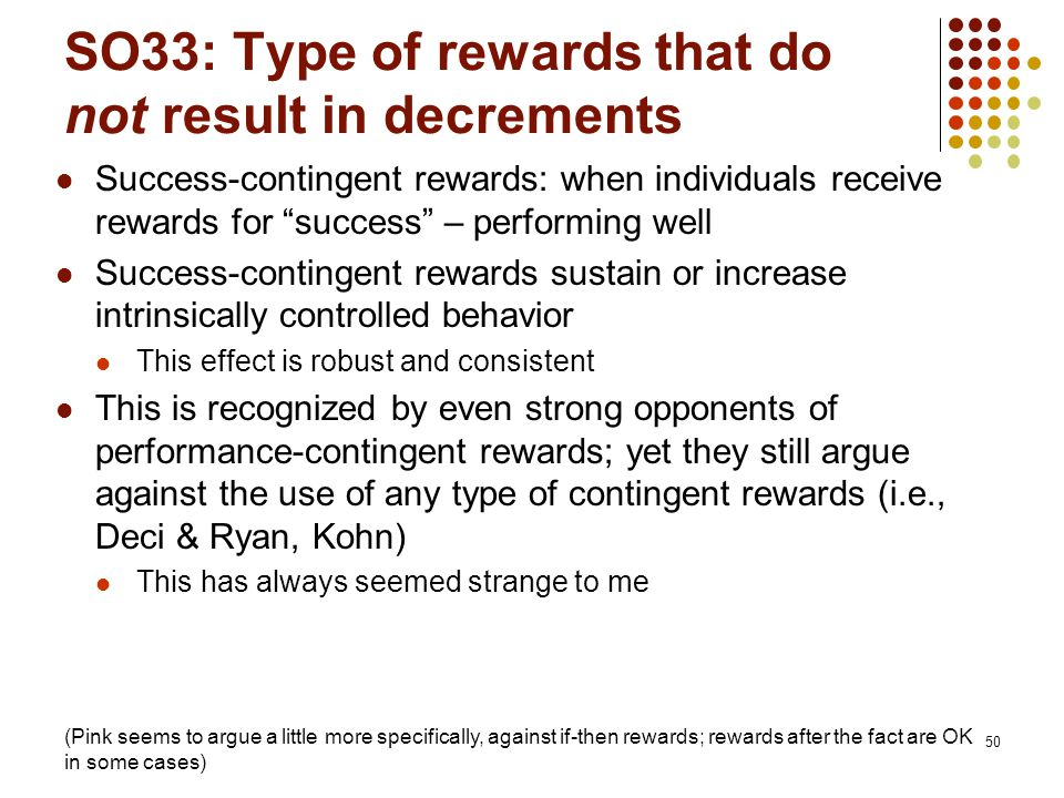 SO33: Type of rewards that do not result in decrements Success-contingent rewards: when individuals receive rewards for success – performing well Success-contingent rewards sustain or increase intrinsically controlled behavior This effect is robust and consistent This is recognized by even strong opponents of performance-contingent rewards; yet they still argue against the use of any type of contingent rewards (i.e., Deci & Ryan, Kohn) This has always seemed strange to me 50 (Pink seems to argue a little more specifically, against if-then rewards; rewards after the fact are OK in some cases)