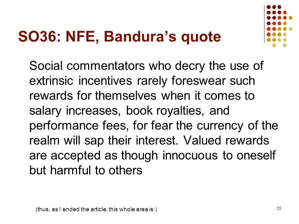 SO36: NFE, Bandura's quote Social commentators who decry the use of extrinsic incentives rarely foreswear such rewards for themselves when it comes to salary increases, book royalties, and performance fees, for fear the currency of the realm will sap their interest.
