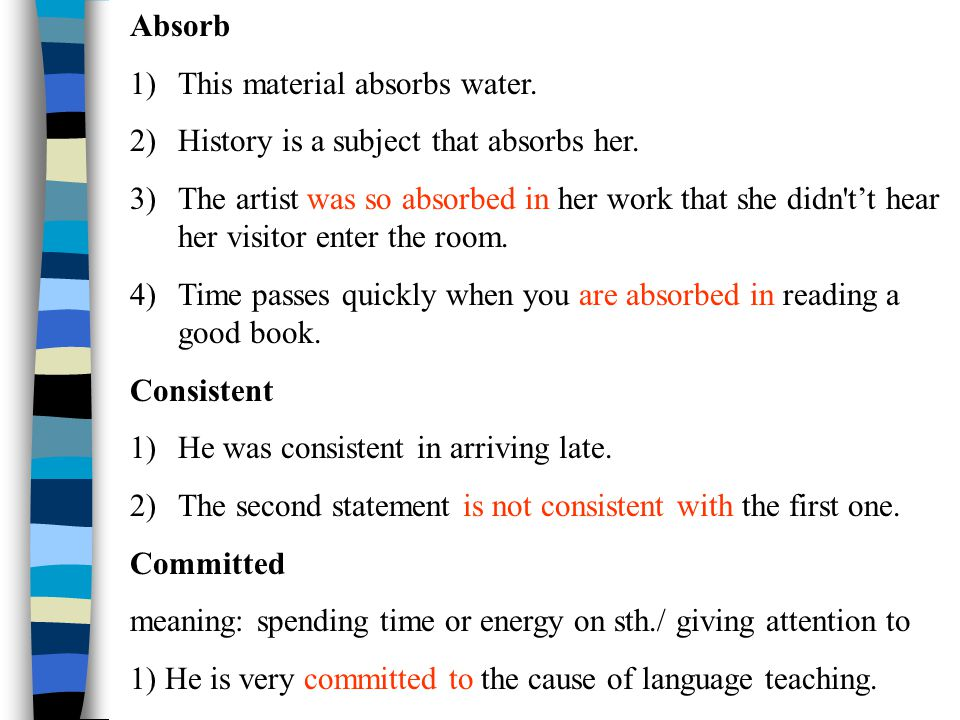 Absorb 1)This material absorbs water. 2)History is a subject that absorbs her.