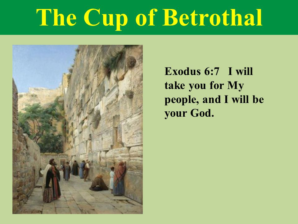 The Cup of Betrothal Exodus 6:7 I will take you for My people, and I will be your God.