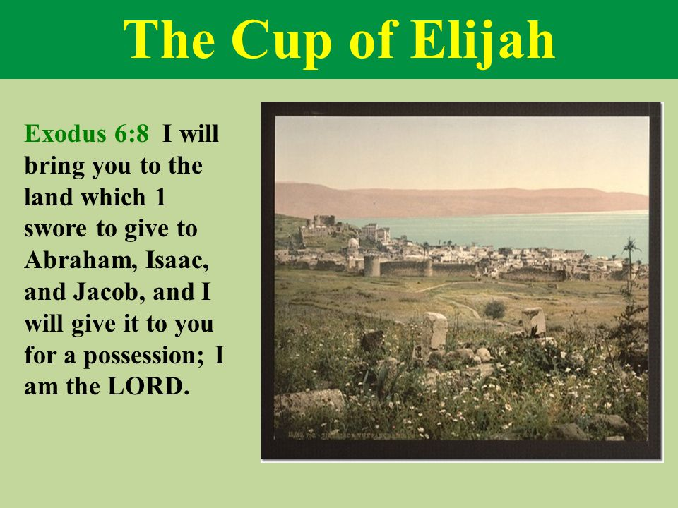 The Cup of Elijah Exodus 6:8 I will bring you to the land which 1 swore to give to Abraham, Isaac, and Jacob, and I will give it to you for a possession; I am the LORD.