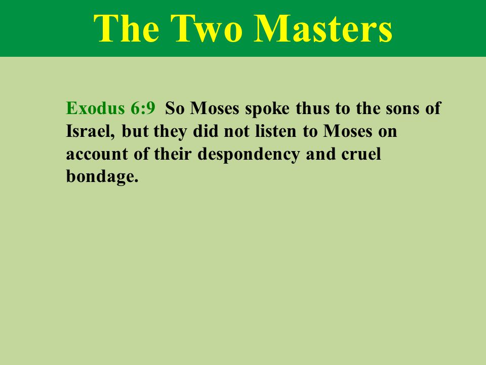 The Two Masters Exodus 6:9 So Moses spoke thus to the sons of Israel, but they did not listen to Moses on account of their despondency and cruel bondage.