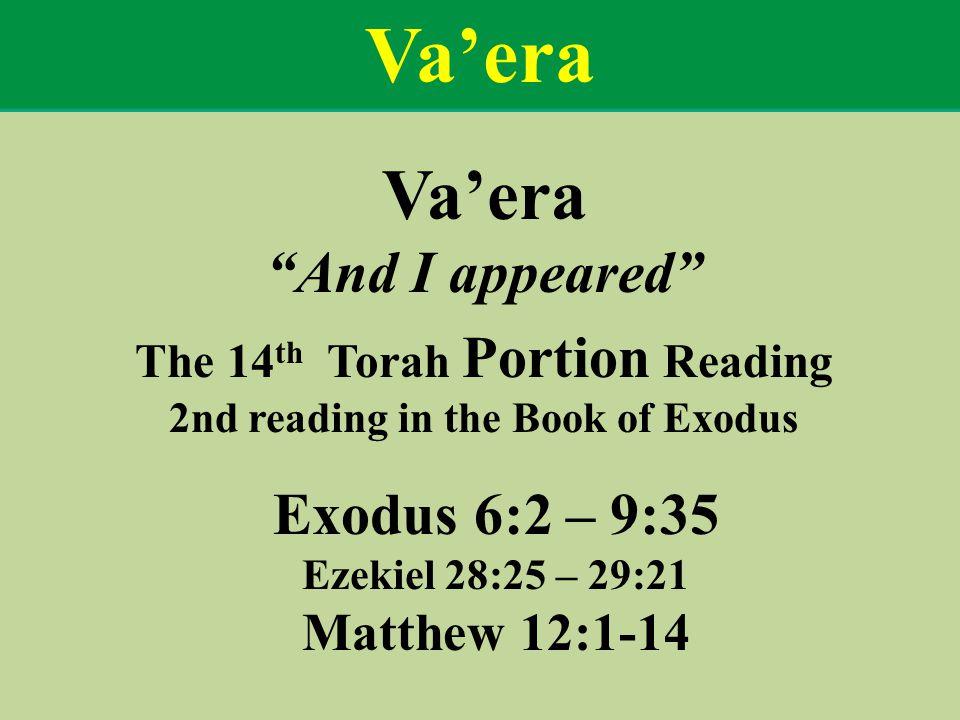Va'era And I appeared The 14 th Torah Portion Reading 2nd reading in the Book of Exodus Exodus 6:2 – 9:35 Ezekiel 28:25 – 29:21 Matthew 12:1-14 Va'era
