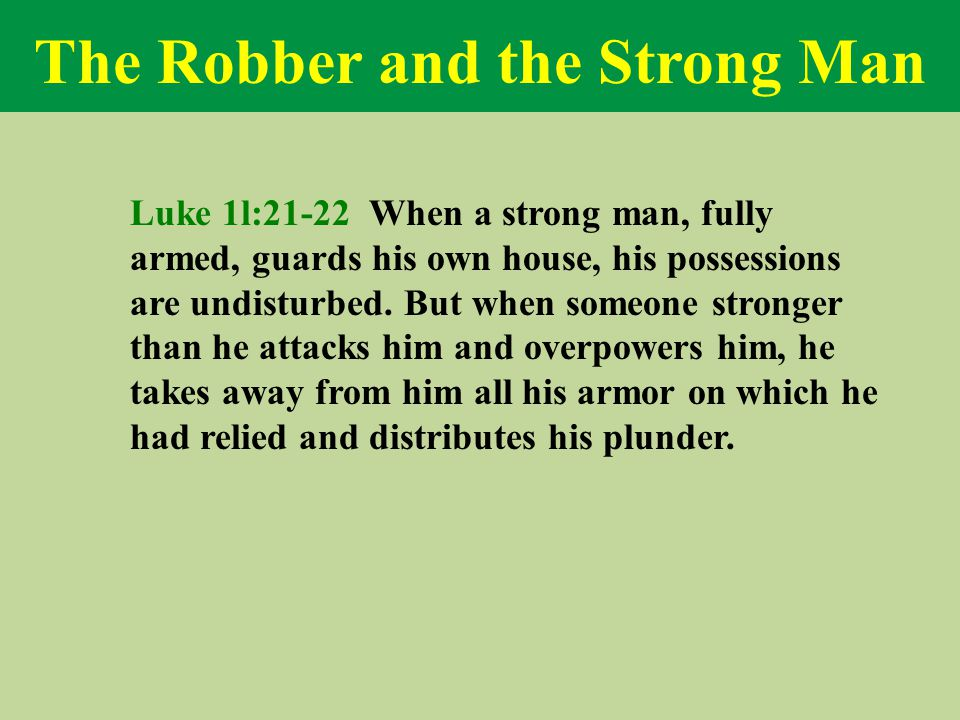 The Robber and the Strong Man Luke 1l:21-22 When a strong man, fully armed, guards his own house, his possessions are undisturbed.