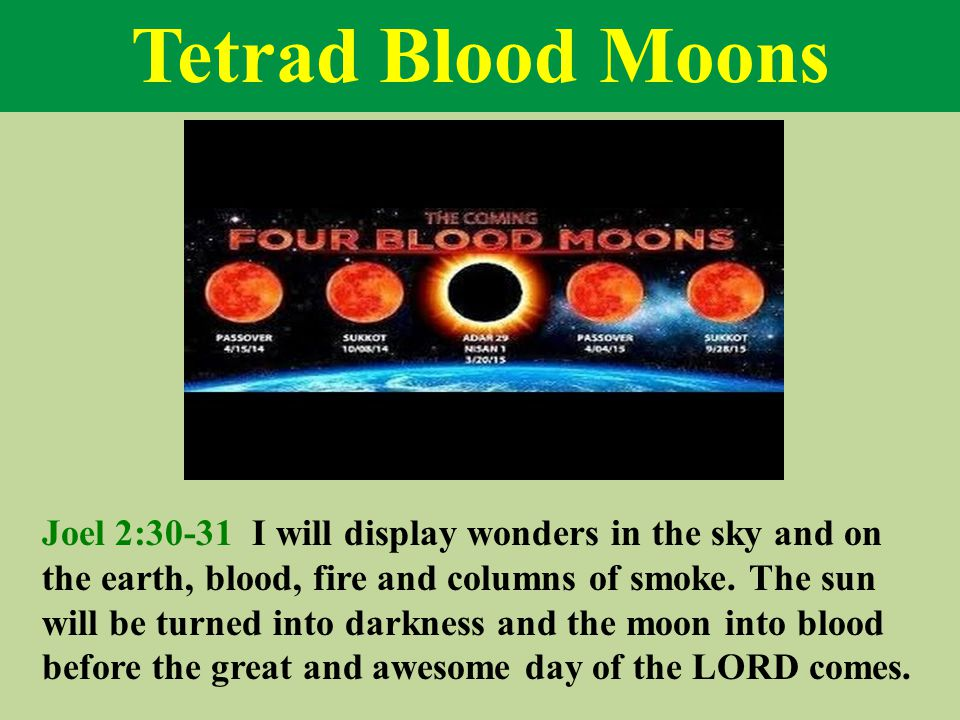 Tetrad Blood Moons Joel 2:30-31 I will display wonders in the sky and on the earth, blood, fire and columns of smoke.