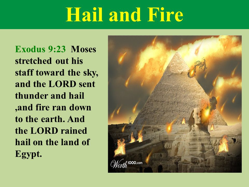 Hail and Fire Exodus 9:23 Moses stretched out his staff toward the sky, and the LORD sent thunder and hail,and fire ran down to the earth.