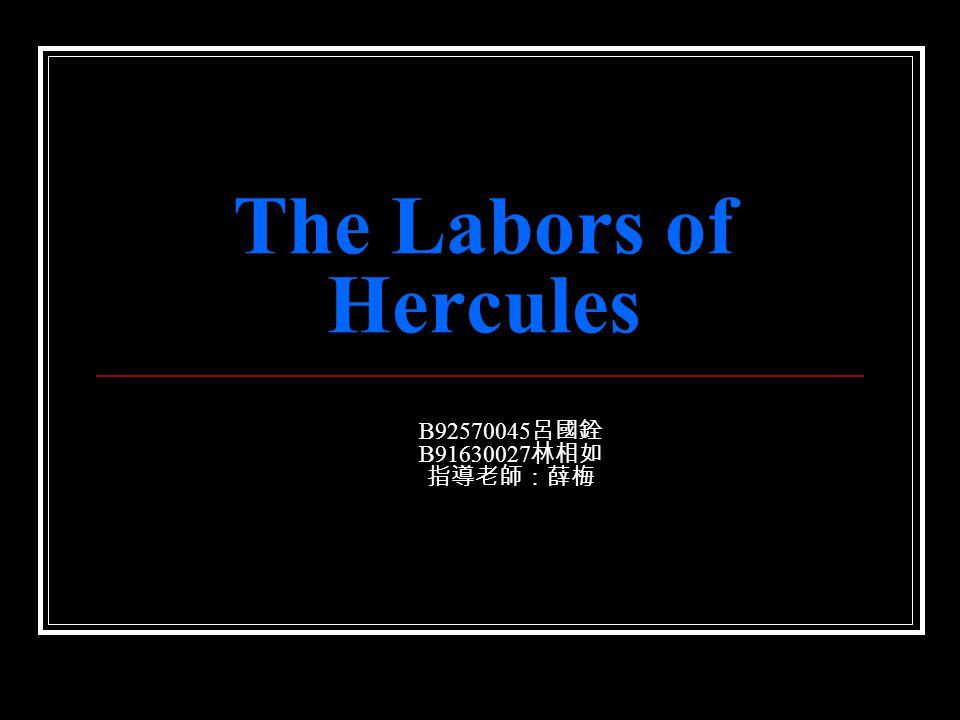 The Labors of Hercules B92570045 呂國銓 B91630027 林相如 指導老師:薛梅