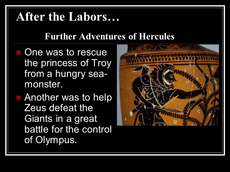 After the Labors … One was to rescue the princess of Troy from a hungry sea- monster.
