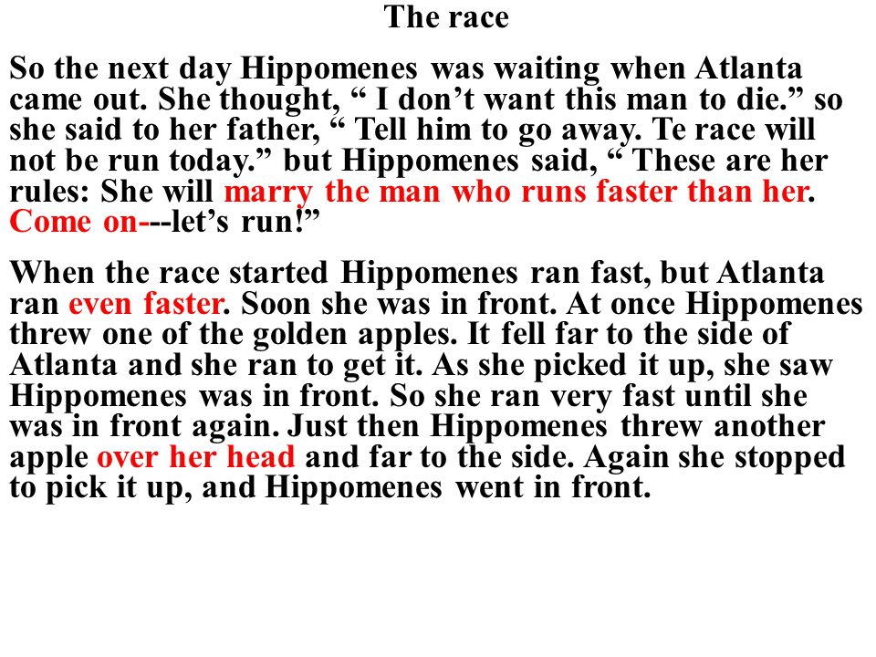"The race So the next day Hippomenes was waiting when Atlanta came out. She thought, "" I don't want this man to die."" so she said to her father, "" Tell"