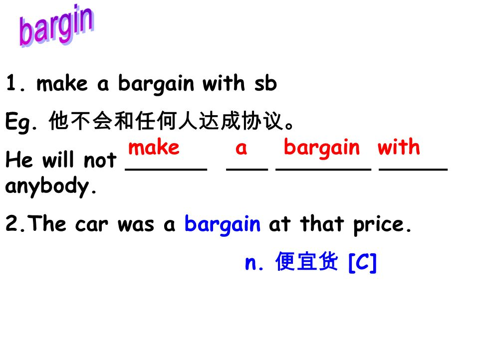 1. make a bargain with sb Eg. 他不会和任何人达成协议。 He will not ______ ___ _______ _____ anybody. 2.The car was a bargain at that price. n. 便宜货 [C] make a barg