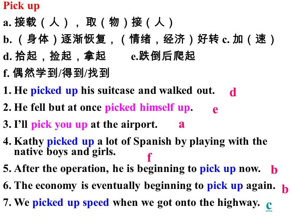 Pick up a. 接载(人), 取(物)接(人) b. (身体)逐渐恢复,(情绪,经济)好转 c.