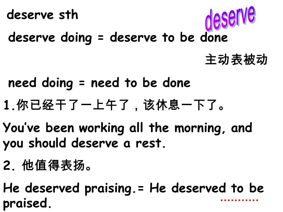deserve sth deserve doing = deserve to be done 主动表被动 need doing = need to be done 1. 你已经干了一上午了,该休息一下了。 You've been working all the morning, and you sh