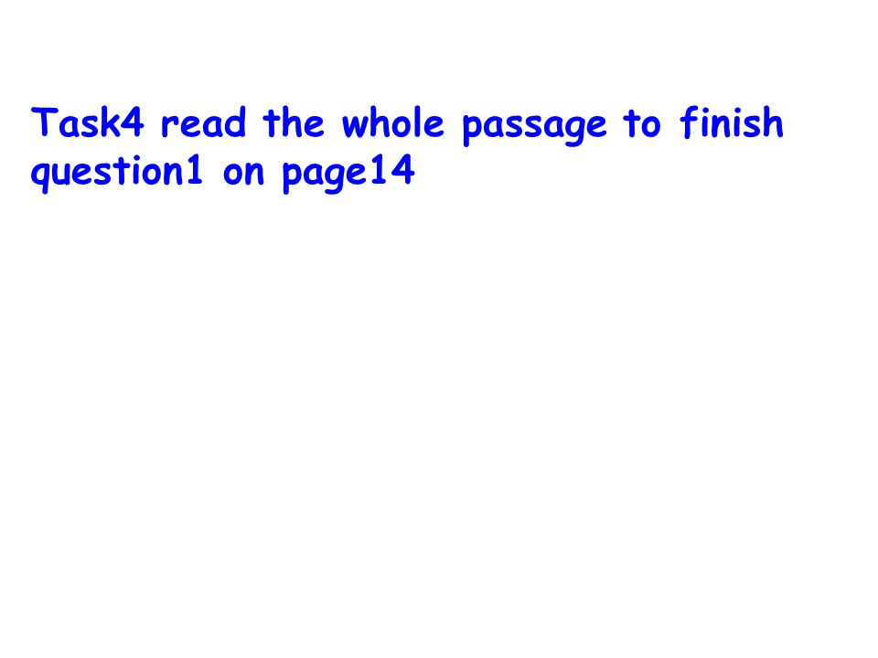 Task4 read the whole passage to finish question1 on page14