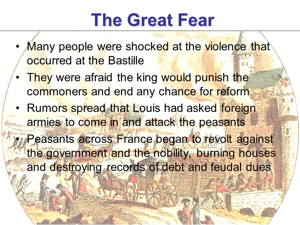 The Great Fear Many people were shocked at the violence that occurred at the Bastille They were afraid the king would punish the commoners and end any chance for reform Rumors spread that Louis had asked foreign armies to come in and attack the peasants Peasants across France began to revolt against the government and the nobility, burning houses and destroying records of debt and feudal dues