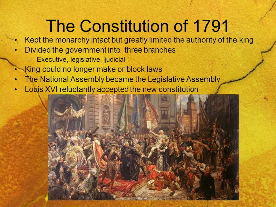 The Constitution of 1791 Kept the monarchy intact but greatly limited the authority of the king Divided the government into three branches –Executive, legislative, judicial King could no longer make or block laws The National Assembly became the Legislative Assembly Louis XVI reluctantly accepted the new constitution