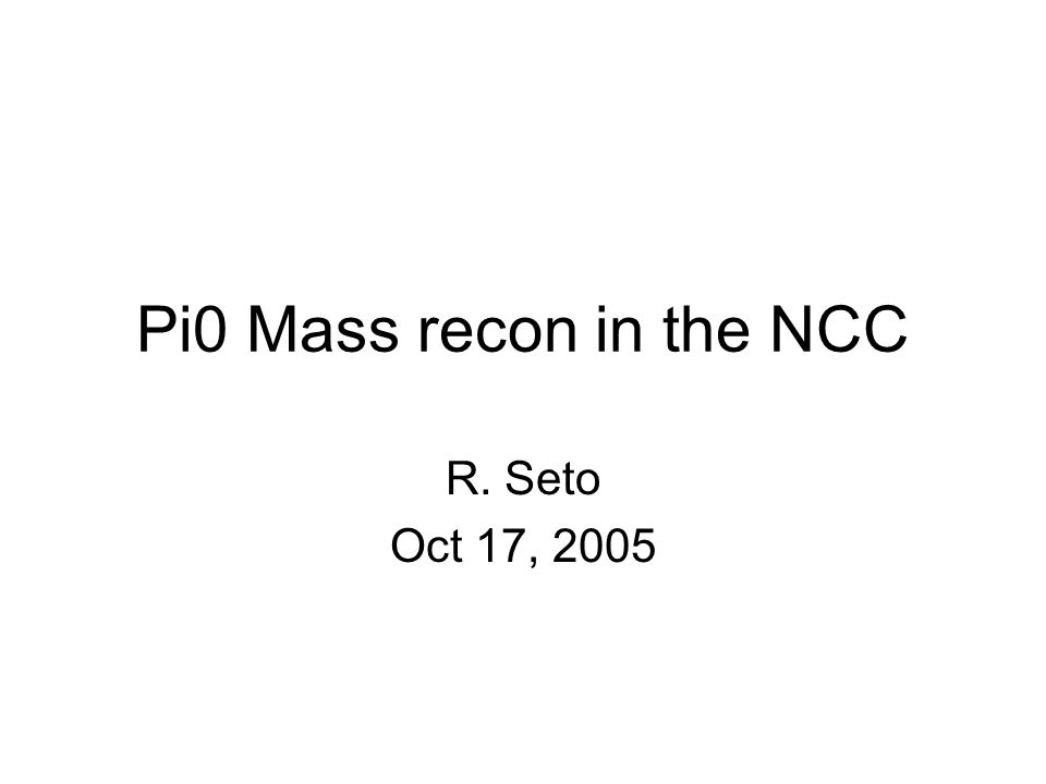 Pi0 Mass recon in the NCC R. Seto Oct 17, 2005