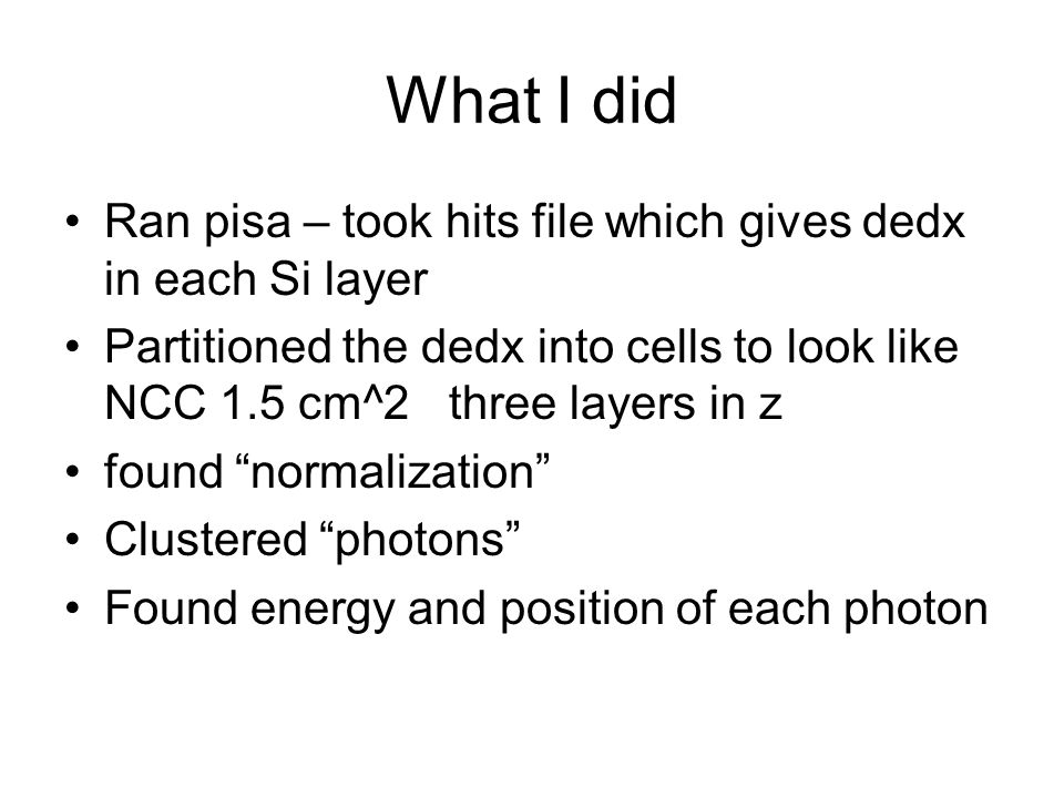 What I did Ran pisa – took hits file which gives dedx in each Si layer Partitioned the dedx into cells to look like NCC 1.5 cm^2 three layers in z found normalization Clustered photons Found energy and position of each photon