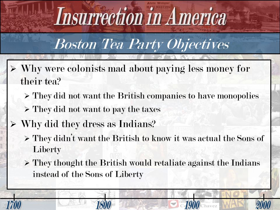 Boston Tea Party Objectives   Why were colonists mad about paying less money for their tea.