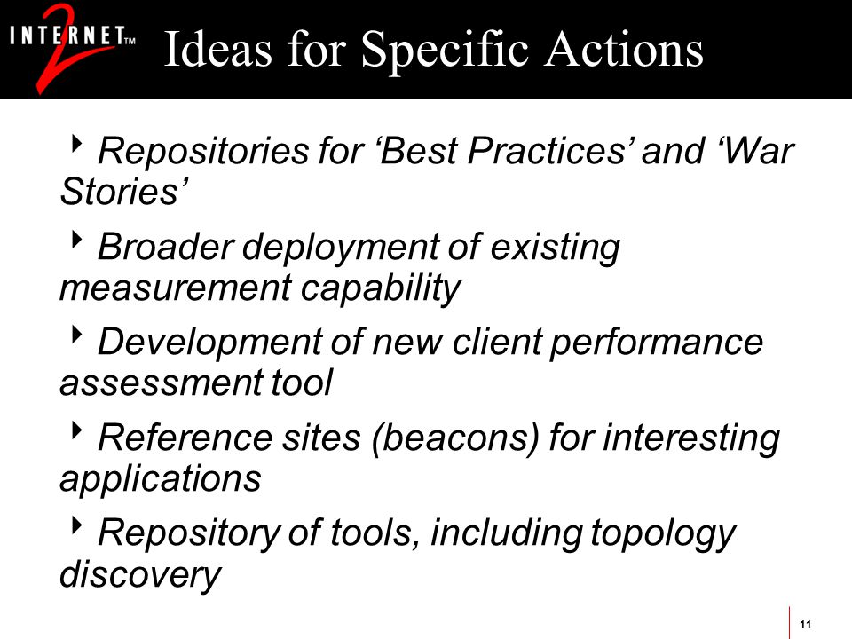 11 Ideas for Specific Actions  Repositories for 'Best Practices' and 'War Stories'  Broader deployment of existing measurement capability  Development of new client performance assessment tool  Reference sites (beacons) for interesting applications  Repository of tools, including topology discovery