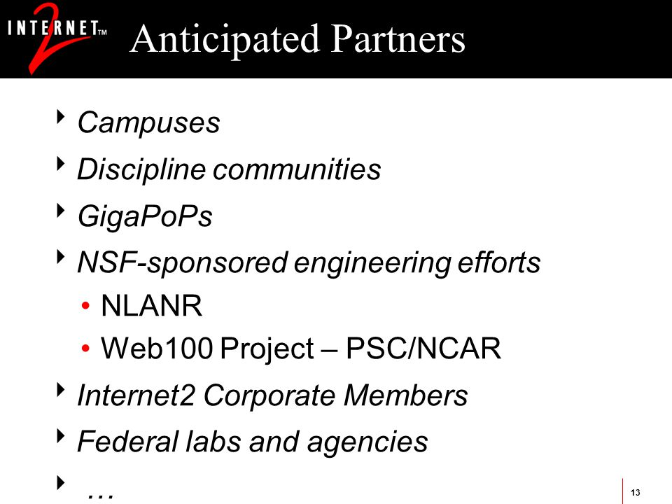 13 Anticipated Partners  Campuses  Discipline communities  GigaPoPs  NSF-sponsored engineering efforts NLANR Web100 Project – PSC/NCAR  Internet2 Corporate Members  Federal labs and agencies  …