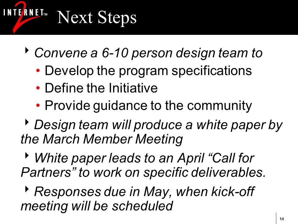 14 Next Steps  Convene a 6-10 person design team to Develop the program specifications Define the Initiative Provide guidance to the community  Design team will produce a white paper by the March Member Meeting  White paper leads to an April Call for Partners to work on specific deliverables.