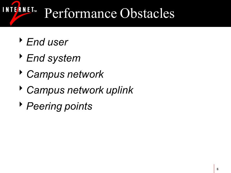 6 Performance Obstacles  End user  End system  Campus network  Campus network uplink  Peering points