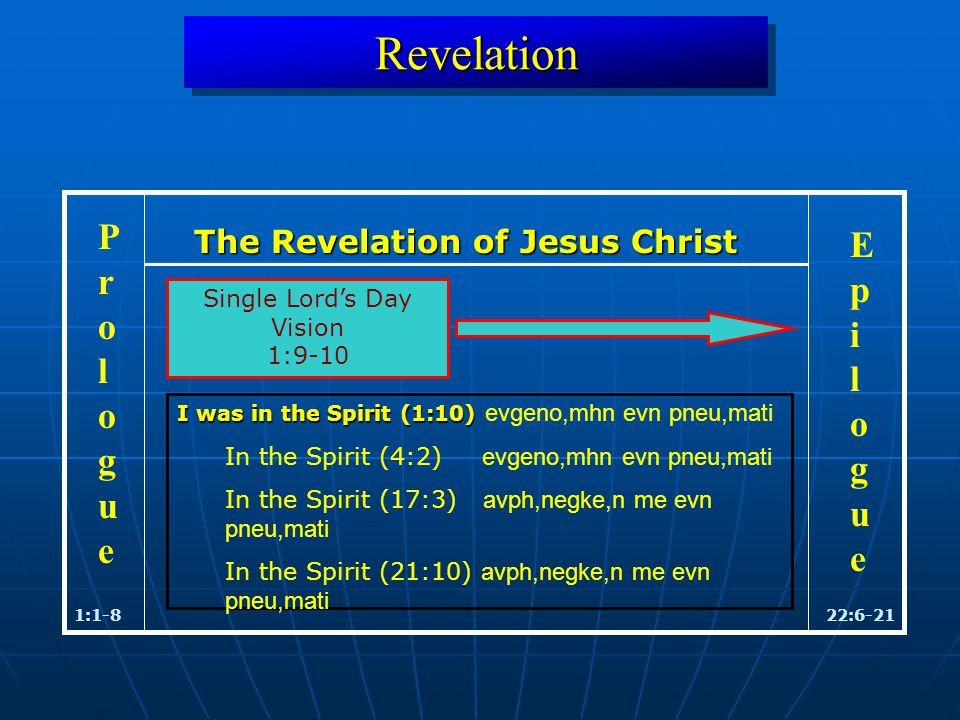 RevelationRevelation 1:1-822:6-21 ProloguePrologue EpilogueEpilogue Single Lord's Day Vision 1:9-10 The Revelation of Jesus Christ I was in the Spirit (1:10) I was in the Spirit (1:10) evgeno,mhn evn pneu,mati In the Spirit (4:2) evgeno,mhn evn pneu,mati In the Spirit (17:3) avph,negke,n me evn pneu,mati In the Spirit (21:10) avph,negke,n me evn pneu,mati