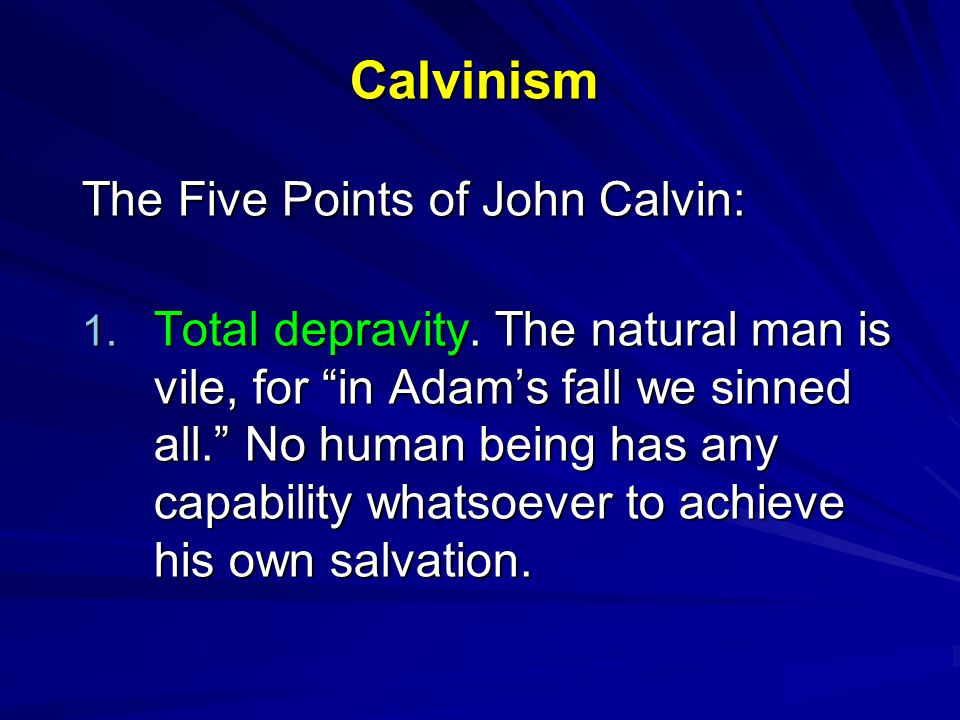 "Calvinism The Five Points of John Calvin: 1. Total depravity. The natural man is vile, for ""in Adam's fall we sinned all."" No human being has any capa"