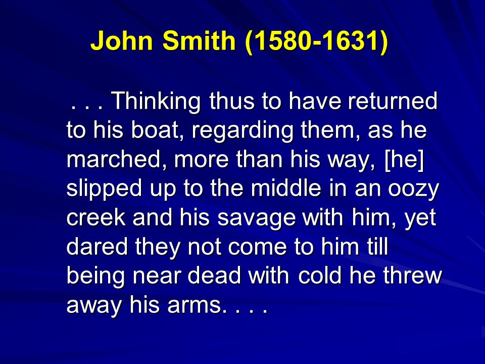 John Smith (1580-1631)... Thinking thus to have returned to his boat, regarding them, as he marched, more than his way, [he] slipped up to the middle