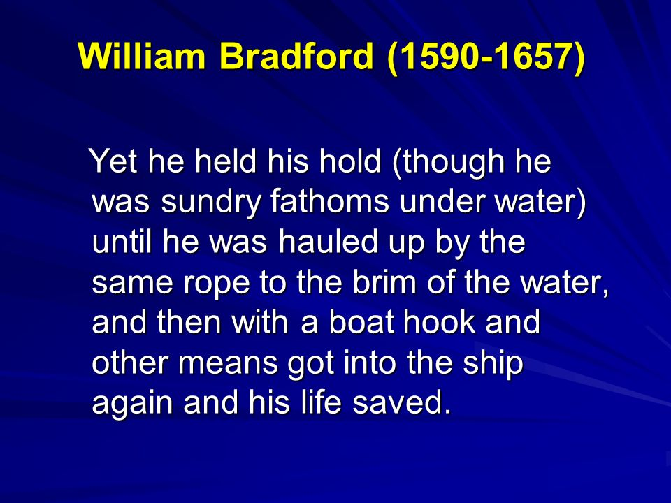 William Bradford (1590-1657) Yet he held his hold (though he was sundry fathoms under water) until he was hauled up by the same rope to the brim of th