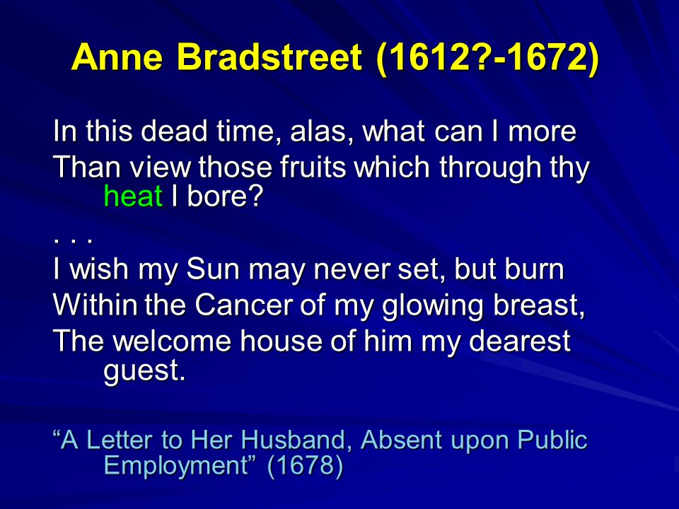 Anne Bradstreet (1612?-1672) In this dead time, alas, what can I more Than view those fruits which through thy heat I bore?... I wish my Sun may never
