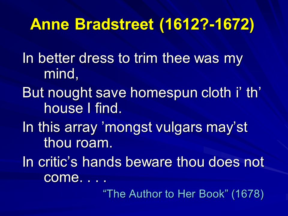 Anne Bradstreet (1612?-1672) In better dress to trim thee was my mind, But nought save homespun cloth i' th' house I find. In this array 'mongst vulga