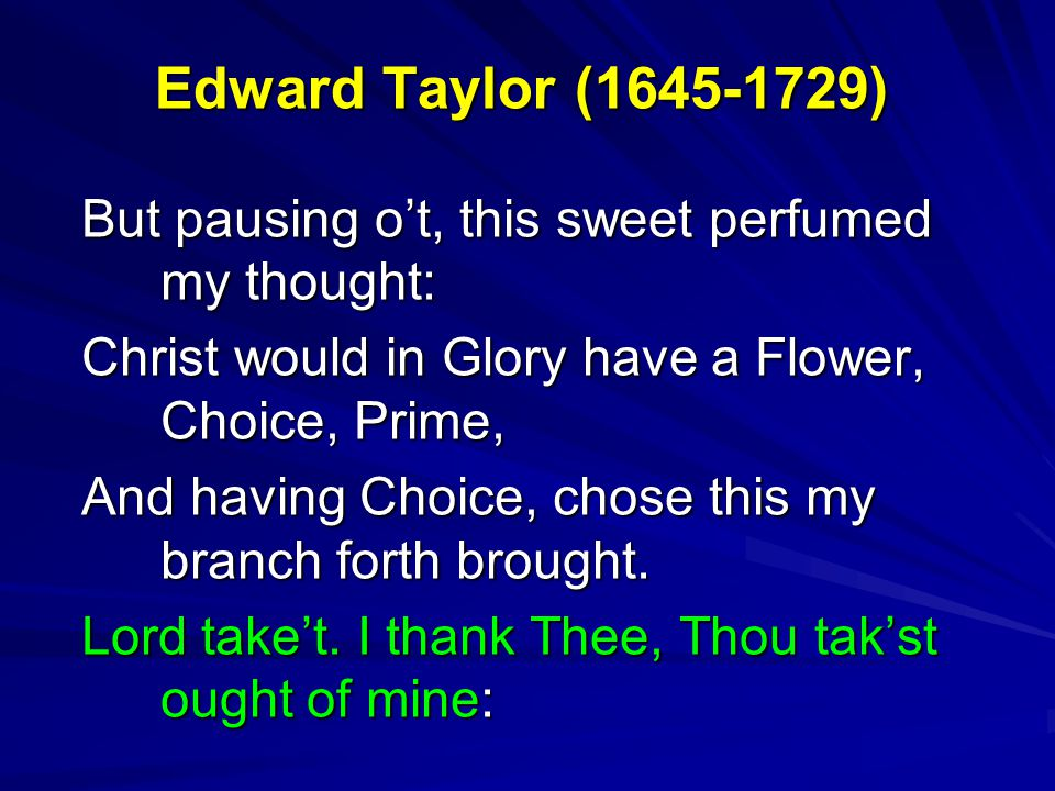 Edward Taylor (1645-1729) But pausing o't, this sweet perfumed my thought: Christ would in Glory have a Flower, Choice, Prime, And having Choice, chos