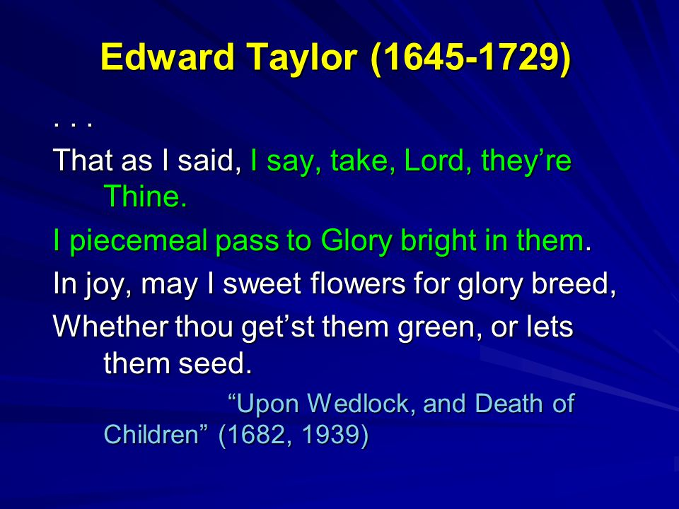 Edward Taylor (1645-1729)... That as I said, I say, take, Lord, they're Thine. I piecemeal pass to Glory bright in them. In joy, may I sweet flowers f