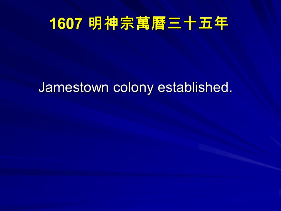 1607 明神宗萬曆三十五年 Jamestown colony established.