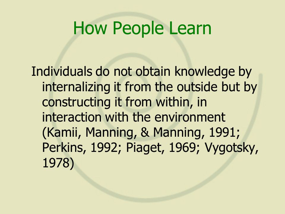 How People Learn Individuals do not obtain knowledge by internalizing it from the outside but by constructing it from within, in interaction with the environment (Kamii, Manning, & Manning, 1991; Perkins, 1992; Piaget, 1969; Vygotsky, 1978)