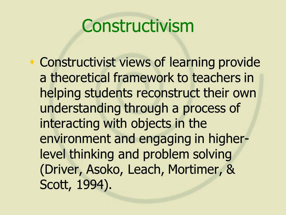 Constructivism  Constructivist views of learning provide a theoretical framework to teachers in helping students reconstruct their own understanding through a process of interacting with objects in the environment and engaging in higher- level thinking and problem solving (Driver, Asoko, Leach, Mortimer, & Scott, 1994).