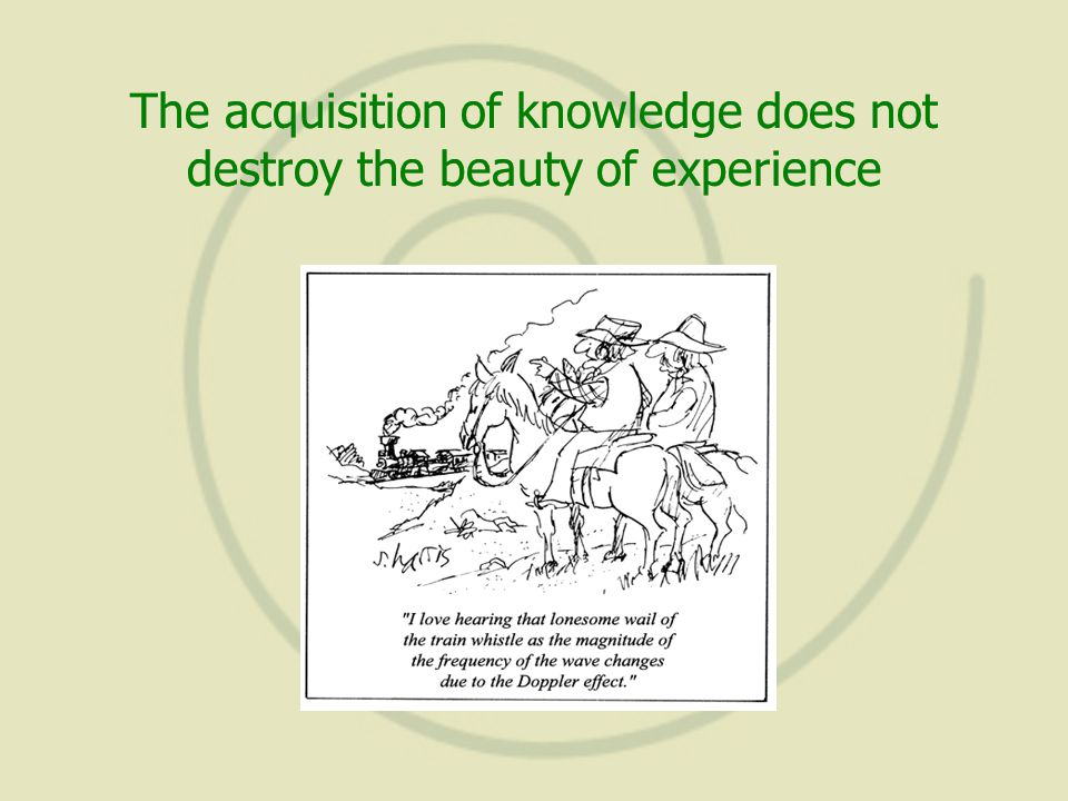 The acquisition of knowledge does not destroy the beauty of experience