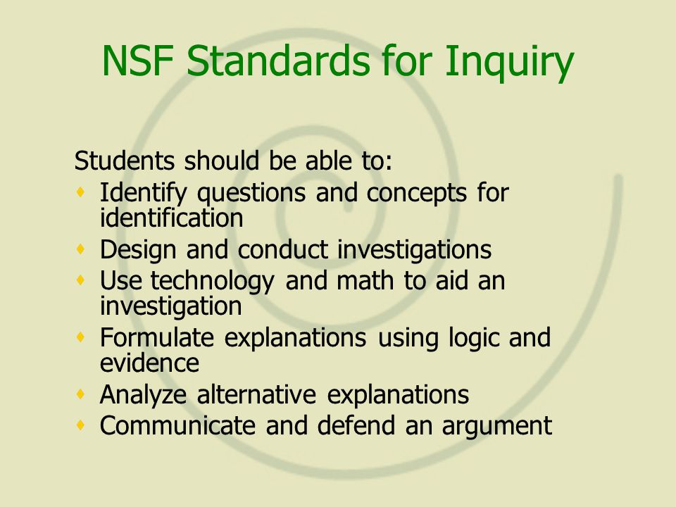 NSF Standards for Inquiry Students should be able to:  Identify questions and concepts for identification  Design and conduct investigations  Use technology and math to aid an investigation  Formulate explanations using logic and evidence  Analyze alternative explanations  Communicate and defend an argument Students should be able to:  Identify questions and concepts for identification  Design and conduct investigations  Use technology and math to aid an investigation  Formulate explanations using logic and evidence  Analyze alternative explanations  Communicate and defend an argument