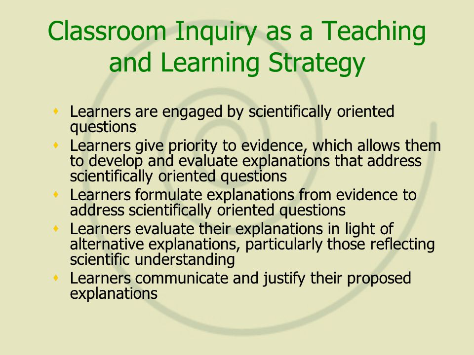 Classroom Inquiry as a Teaching and Learning Strategy  Learners are engaged by scientifically oriented questions  Learners give priority to evidence, which allows them to develop and evaluate explanations that address scientifically oriented questions  Learners formulate explanations from evidence to address scientifically oriented questions  Learners evaluate their explanations in light of alternative explanations, particularly those reflecting scientific understanding  Learners communicate and justify their proposed explanations  Learners are engaged by scientifically oriented questions  Learners give priority to evidence, which allows them to develop and evaluate explanations that address scientifically oriented questions  Learners formulate explanations from evidence to address scientifically oriented questions  Learners evaluate their explanations in light of alternative explanations, particularly those reflecting scientific understanding  Learners communicate and justify their proposed explanations