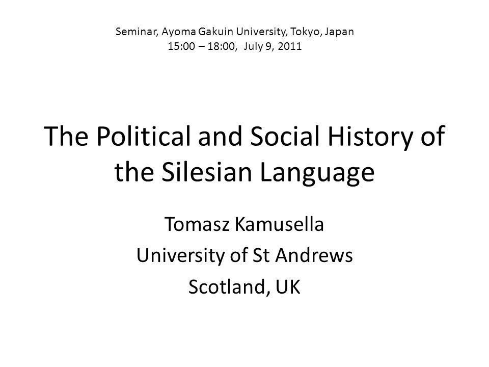 The Political and Social History of the Silesian Language Tomasz Kamusella University of St Andrews Scotland, UK Seminar, Ayoma Gakuin University, Tok