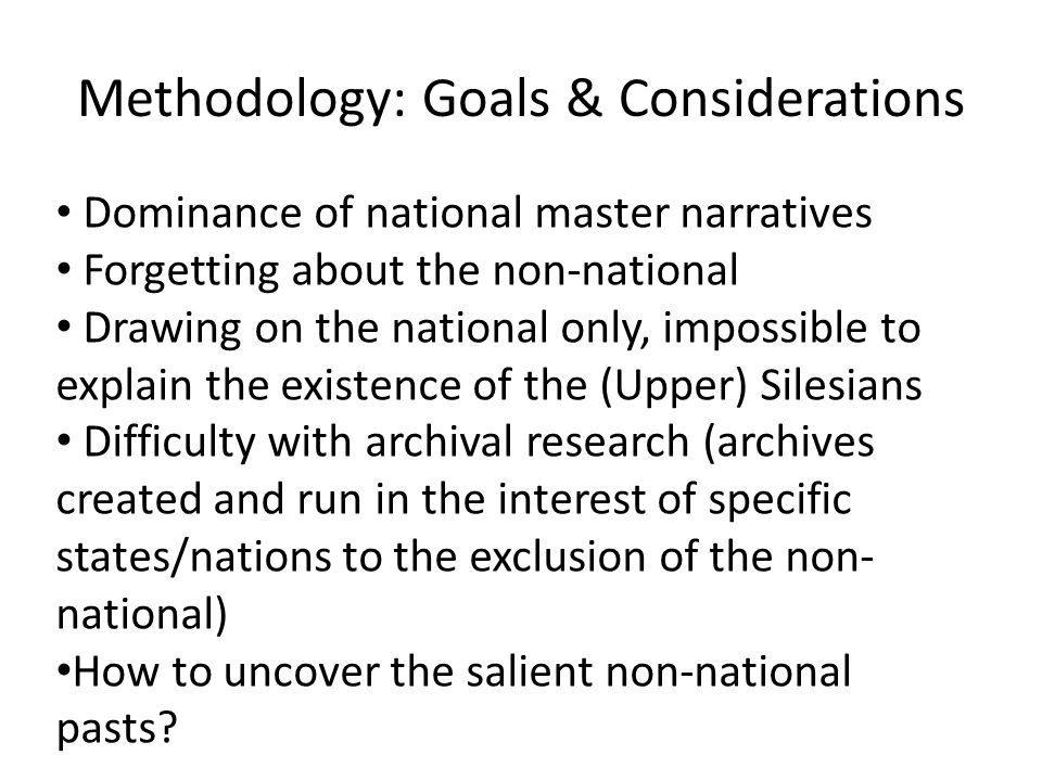 Methodology: Goals & Considerations Dominance of national master narratives Forgetting about the non-national Drawing on the national only, impossible