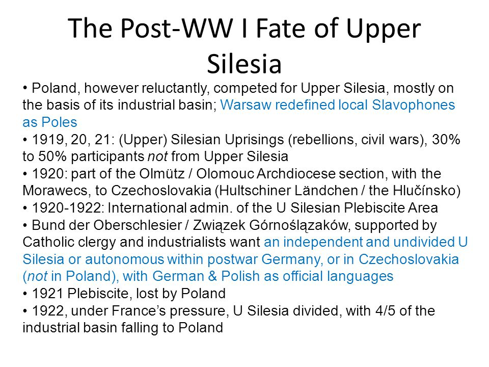The Post-WW I Fate of Upper Silesia Poland, however reluctantly, competed for Upper Silesia, mostly on the basis of its industrial basin; Warsaw redef