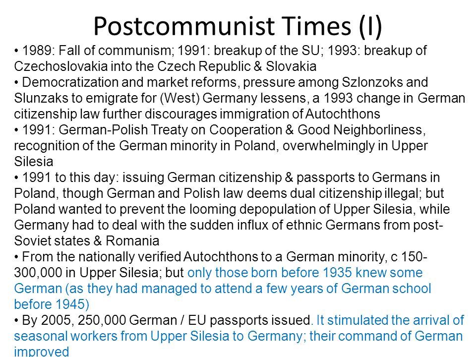 Postcommunist Times (I) 1989: Fall of communism; 1991: breakup of the SU; 1993: breakup of Czechoslovakia into the Czech Republic & Slovakia Democrati