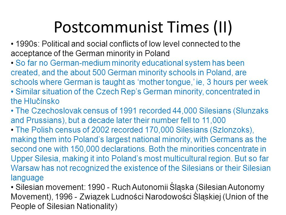 Postcommunist Times (II) 1990s: Political and social conflicts of low level connected to the acceptance of the German minority in Poland So far no Ger