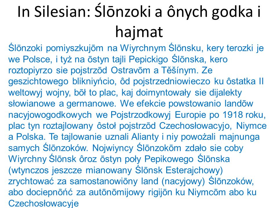 In Silesian: Ślōnzoki a ônych godka i hajmat Ślōnzoki pomiyszkujōm na Wiyrchnym Ślōnsku, kery terozki je we Polsce, i tyż na ōstyn tajli Pepickigo Ślō