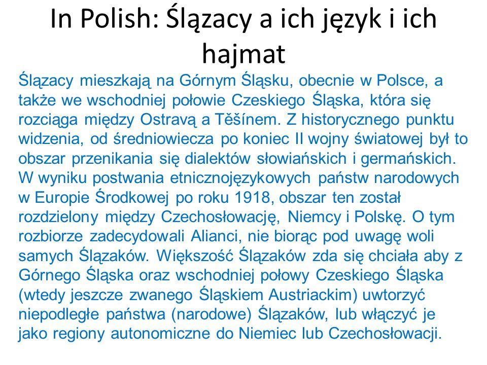 In Polish: Ślązacy a ich język i ich hajmat Ślązacy mieszkają na Górnym Śląsku, obecnie w Polsce, a także we wschodniej połowie Czeskiego Śląska, któr