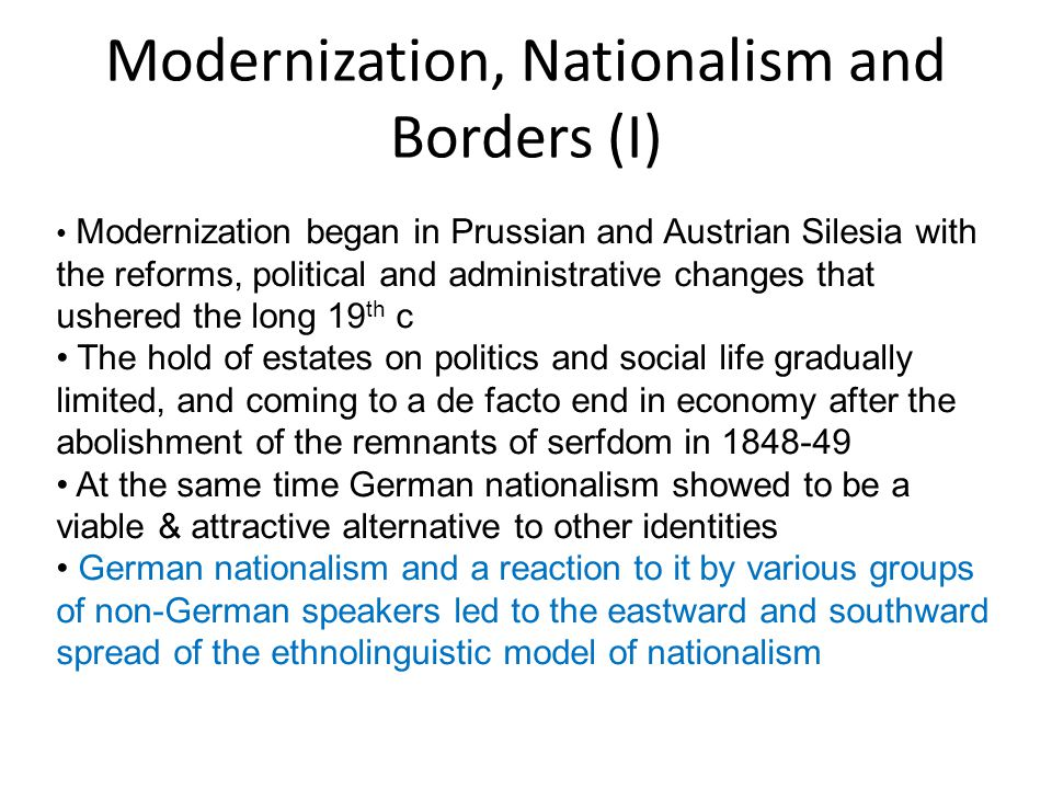 Modernization, Nationalism and Borders (II) Ethnolinguistic nationalism: - language = nation, hence all speakers of a language are a nation - in turn, the land(s) populated by the speakers of this language, is declared the nation's polity, nation-state - no respect for historical borders in pursuit of such national program Other phenomena: industrialization and urbanization Social and spatial mobility of population at large increased National and regional identities began to spread parallely to the continuing loyalty to the monarch & religion Rise of democracy Emergence of mass parties, including national and social- democratic ones