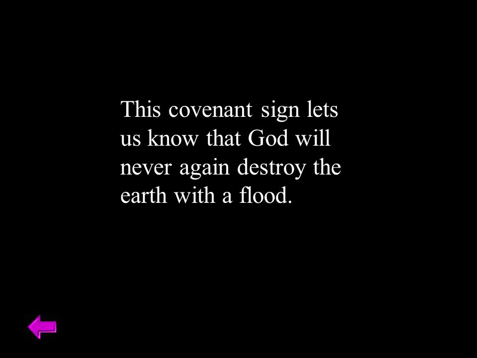 This covenant sign lets us know that God will never again destroy the earth with a flood.