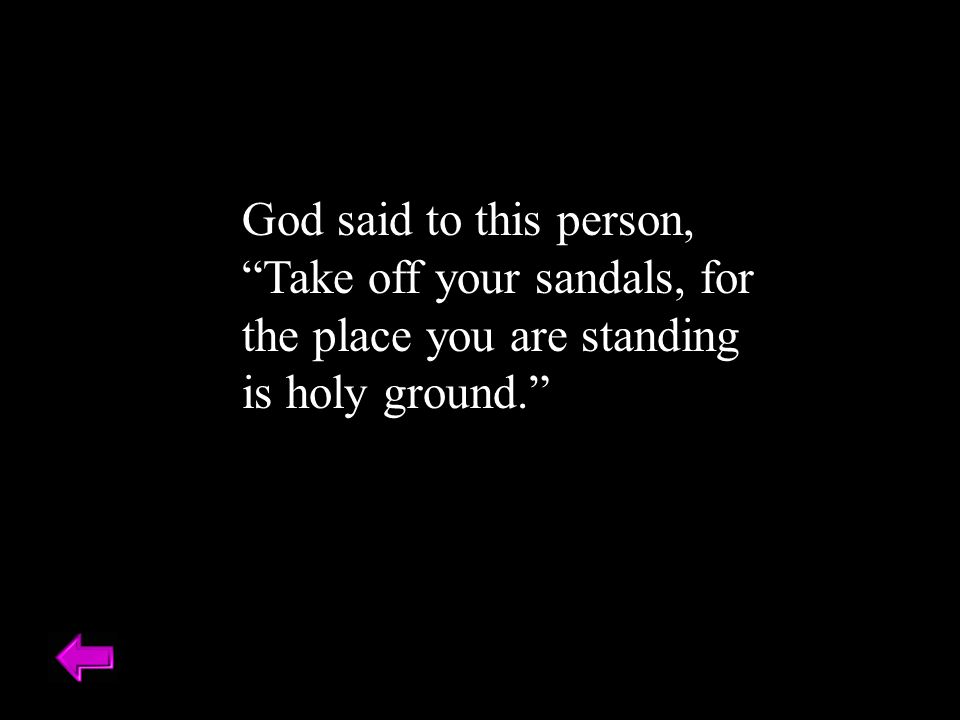 God said to this person, Take off your sandals, for the place you are standing is holy ground.